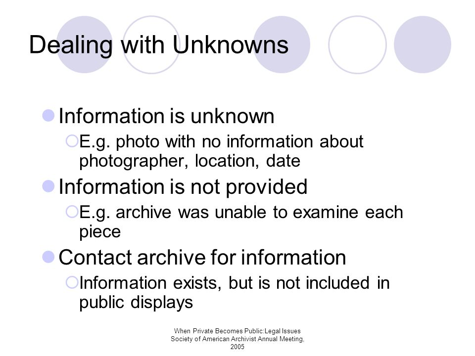 When Private Becomes Public:Legal Issues Society of American Archivist Annual Meeting, 2005 Dealing with Unknowns Information is unknown E.g.