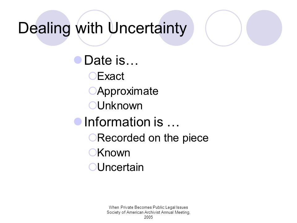 When Private Becomes Public:Legal Issues Society of American Archivist Annual Meeting, 2005 Dealing with Uncertainty Date is… Exact Approximate Unknown Information is … Recorded on the piece Known Uncertain