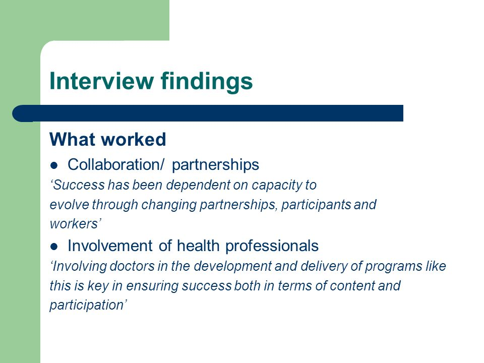 Interview findings What worked Collaboration/ partnerships Success has been dependent on capacity to evolve through changing partnerships, participants and workers Involvement of health professionals Involving doctors in the development and delivery of programs like this is key in ensuring success both in terms of content and participation