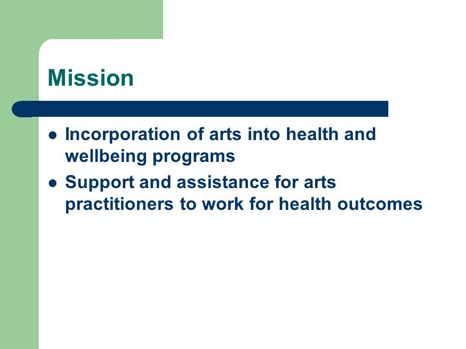 Mission Incorporation of arts into health and wellbeing programs Support and assistance for arts practitioners to work for health outcomes