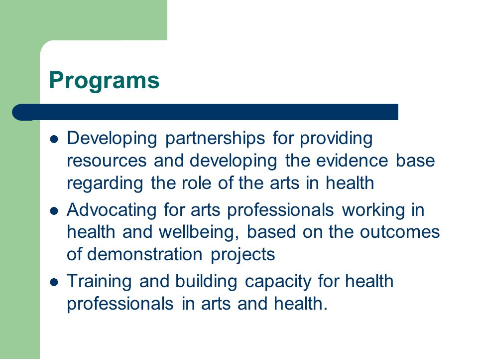 Programs Developing partnerships for providing resources and developing the evidence base regarding the role of the arts in health Advocating for arts professionals working in health and wellbeing, based on the outcomes of demonstration projects Training and building capacity for health professionals in arts and health.