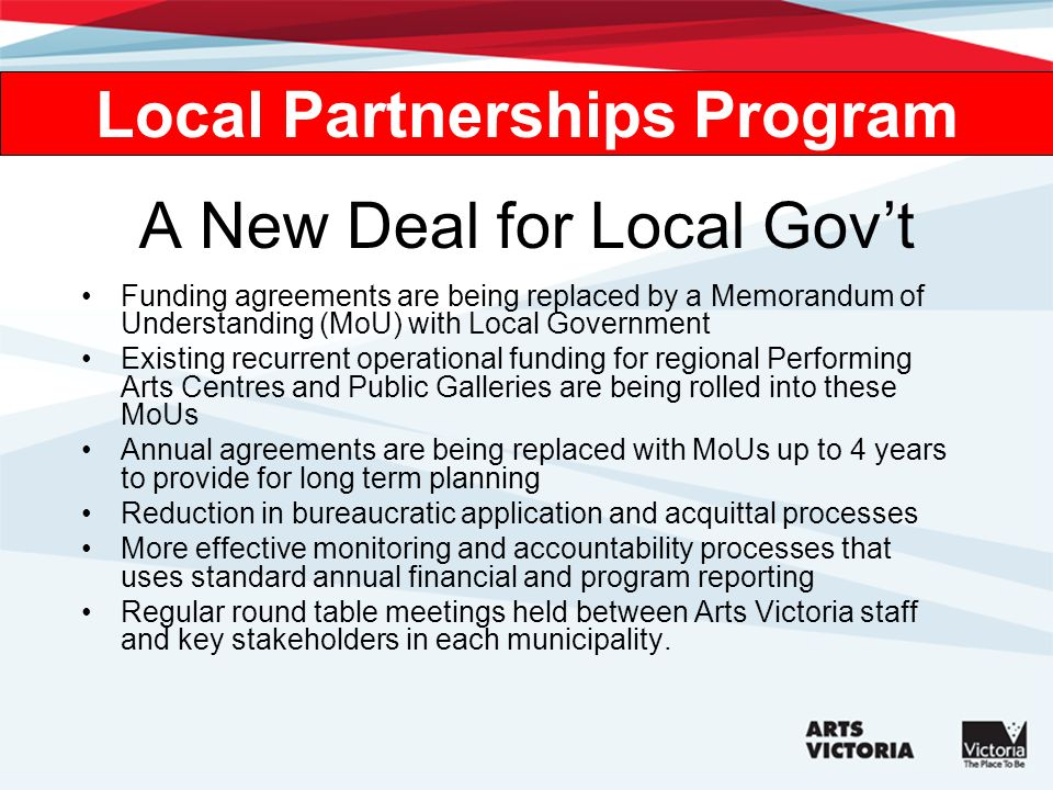 A New Deal for Local Govt Funding agreements are being replaced by a Memorandum of Understanding (MoU) with Local Government Existing recurrent operational funding for regional Performing Arts Centres and Public Galleries are being rolled into these MoUs Annual agreements are being replaced with MoUs up to 4 years to provide for long term planning Reduction in bureaucratic application and acquittal processes More effective monitoring and accountability processes that uses standard annual financial and program reporting Regular round table meetings held between Arts Victoria staff and key stakeholders in each municipality.