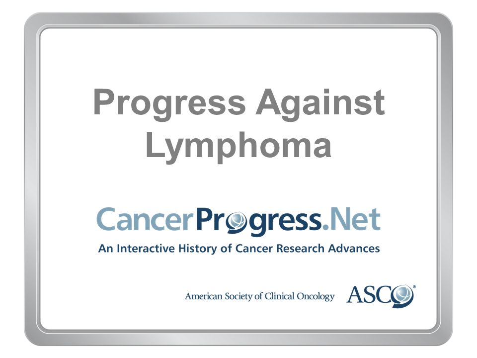 Progress Against Lymphoma 1990–1999 1997: FDA approves first-ever targeted cancer drug, rituximab 1997: Classification system established for non- Hodgkin lymphoma