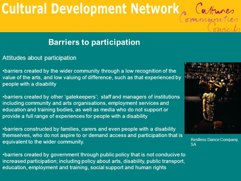 Barriers to participation Attitudes about participation barriers created by the wider community through a low recognition of the value of the arts, an