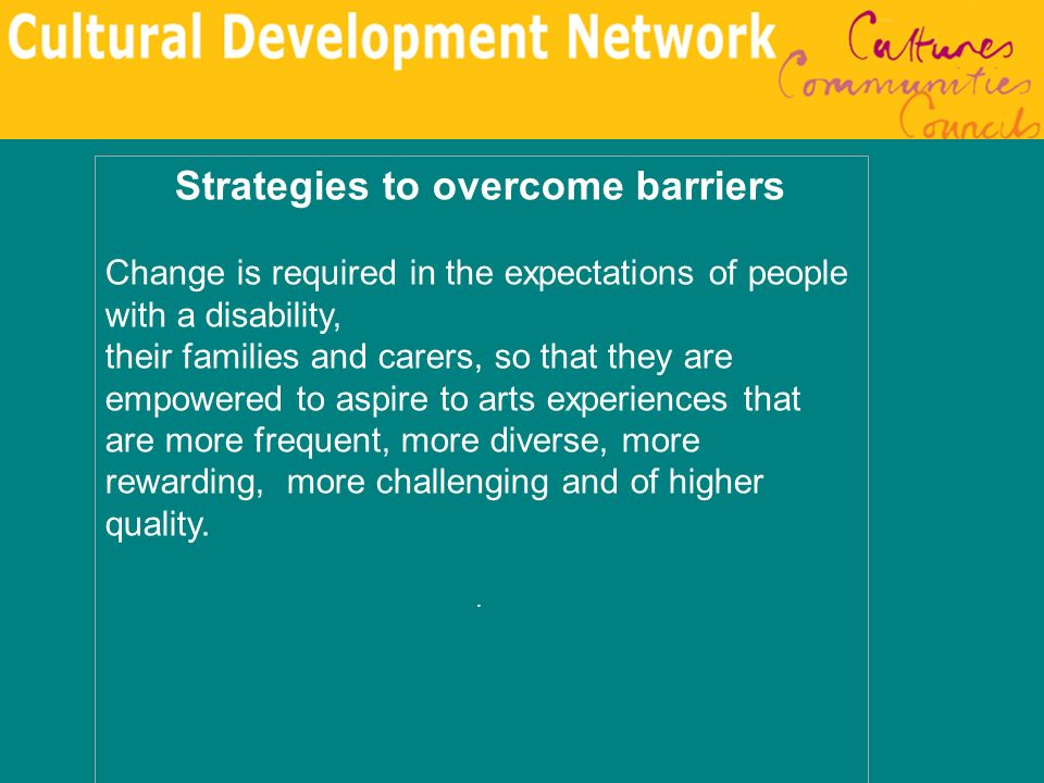 Strategies to overcome barriers Change is required in the expectations of people with a disability, their families and carers, so that they are empowe