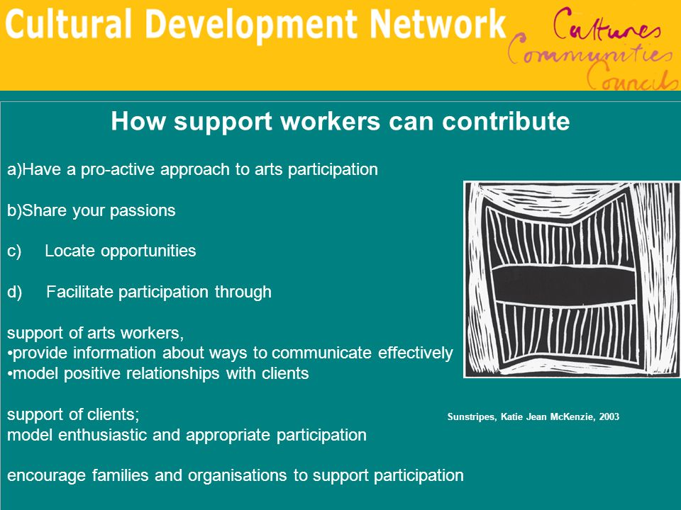 How support workers can contribute a)Have a pro-active approach to arts participation b)Share your passions c) Locate opportunities d) Facilitate part