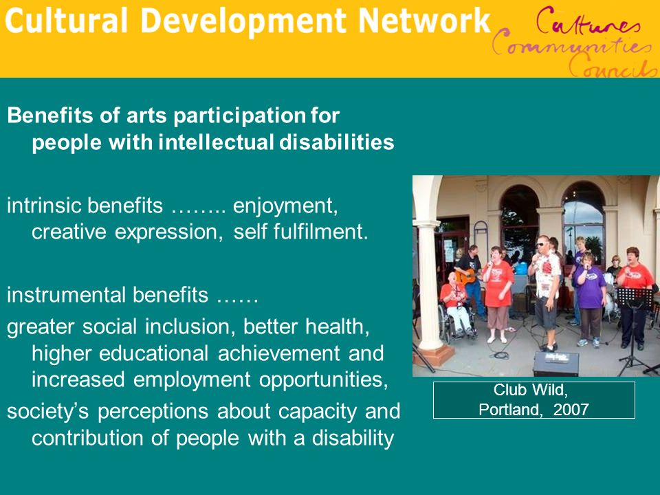 Benefits of arts participation for people with intellectual disabilities intrinsic benefits …….. enjoyment, creative expression, self fulfilment. inst
