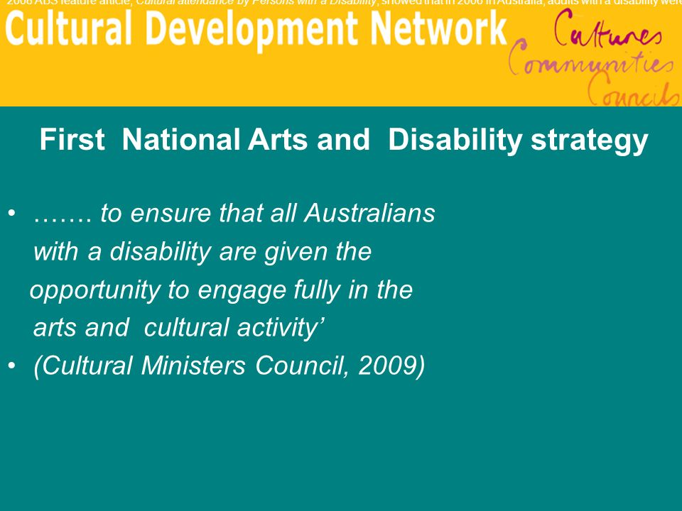 ……. to ensure that all Australians with a disability are given the opportunity to engage fully in the arts and cultural activity (Cultural Ministers C