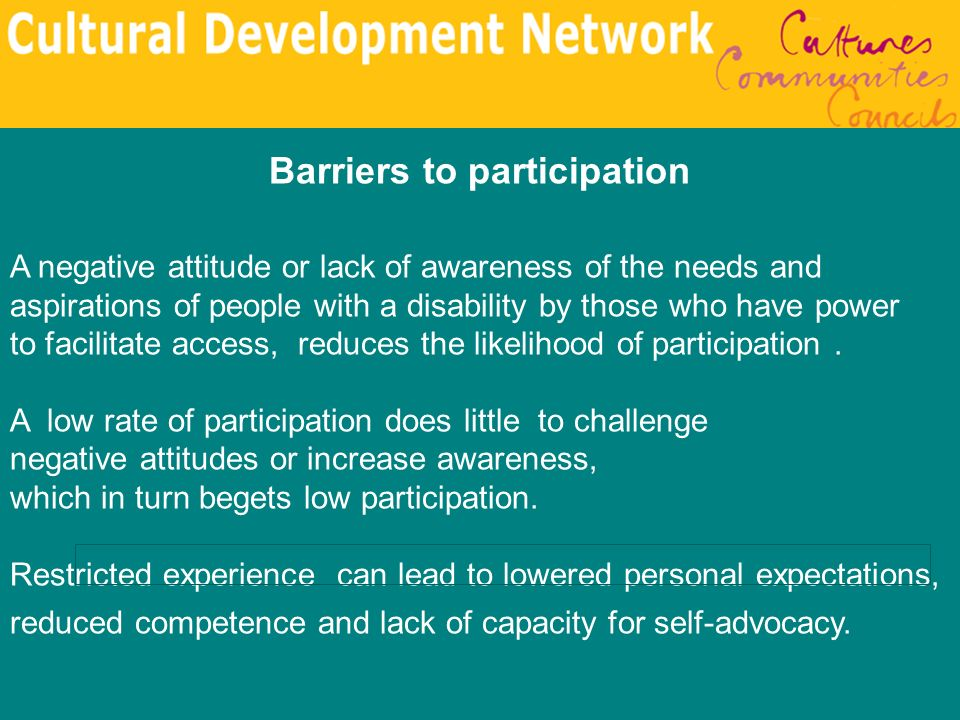 Barriers to participation A negative attitude or lack of awareness of the needs and aspirations of people with a disability by those who have power to