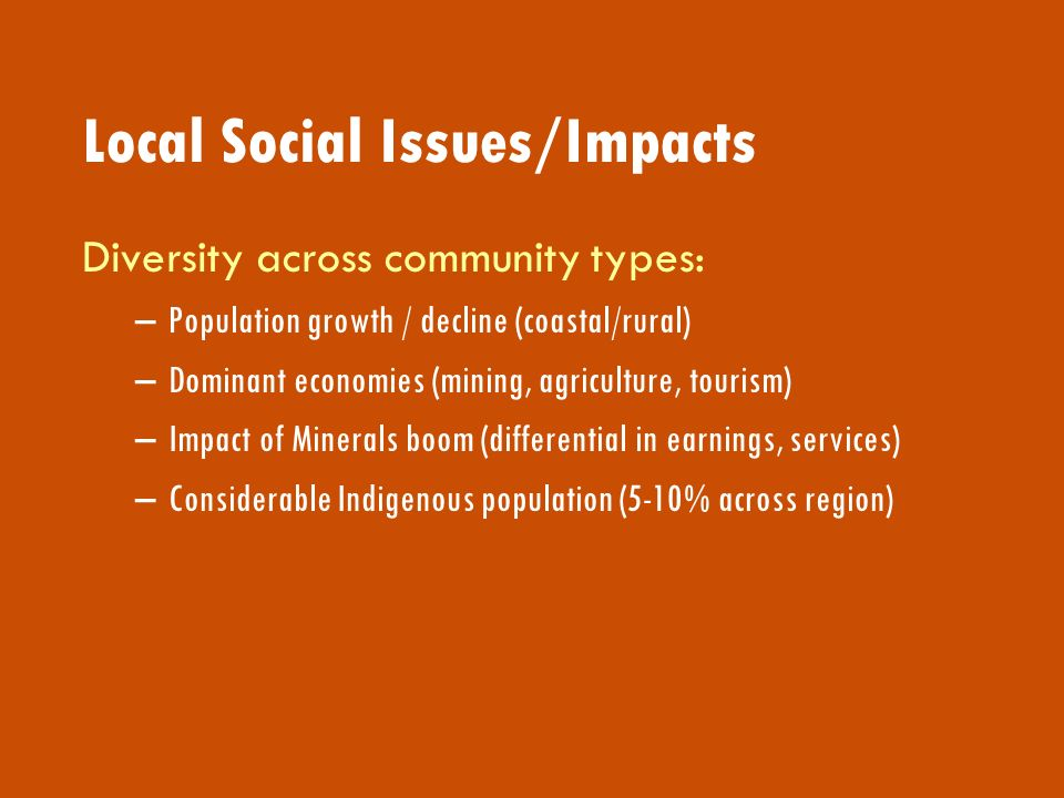 Local Social Issues/Impacts Diversity across community types: –Population growth / decline (coastal/rural) –Dominant economies (mining, agriculture, tourism) –Impact of Minerals boom (differential in earnings, services) –Considerable Indigenous population (5-10% across region)