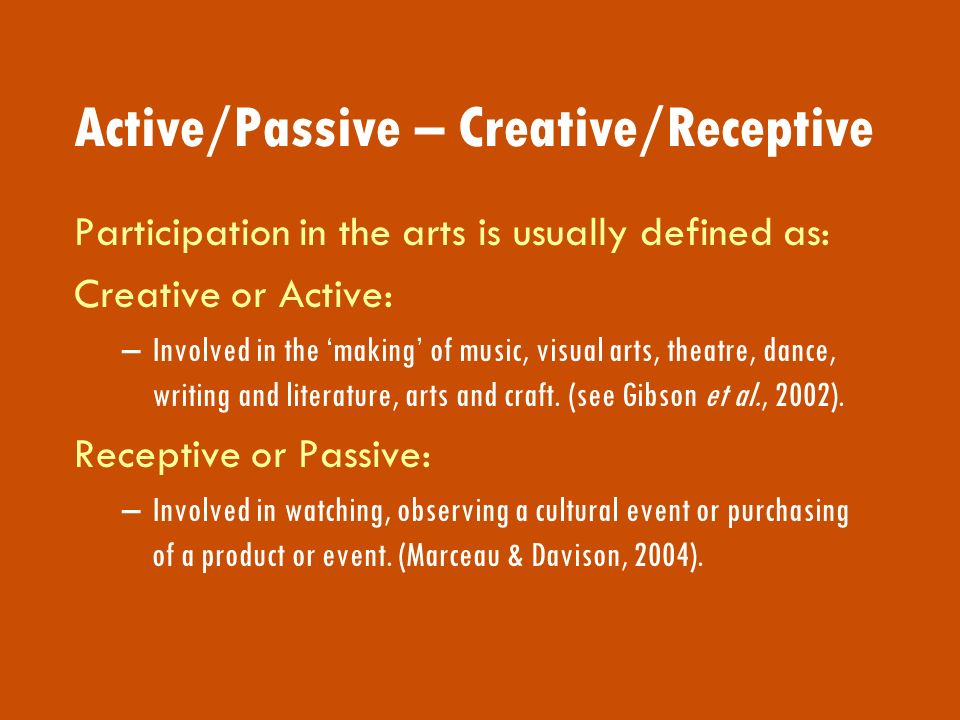 Active/Passive – Creative/Receptive Participation in the arts is usually defined as: Creative or Active: –Involved in the making of music, visual arts, theatre, dance, writing and literature, arts and craft.
