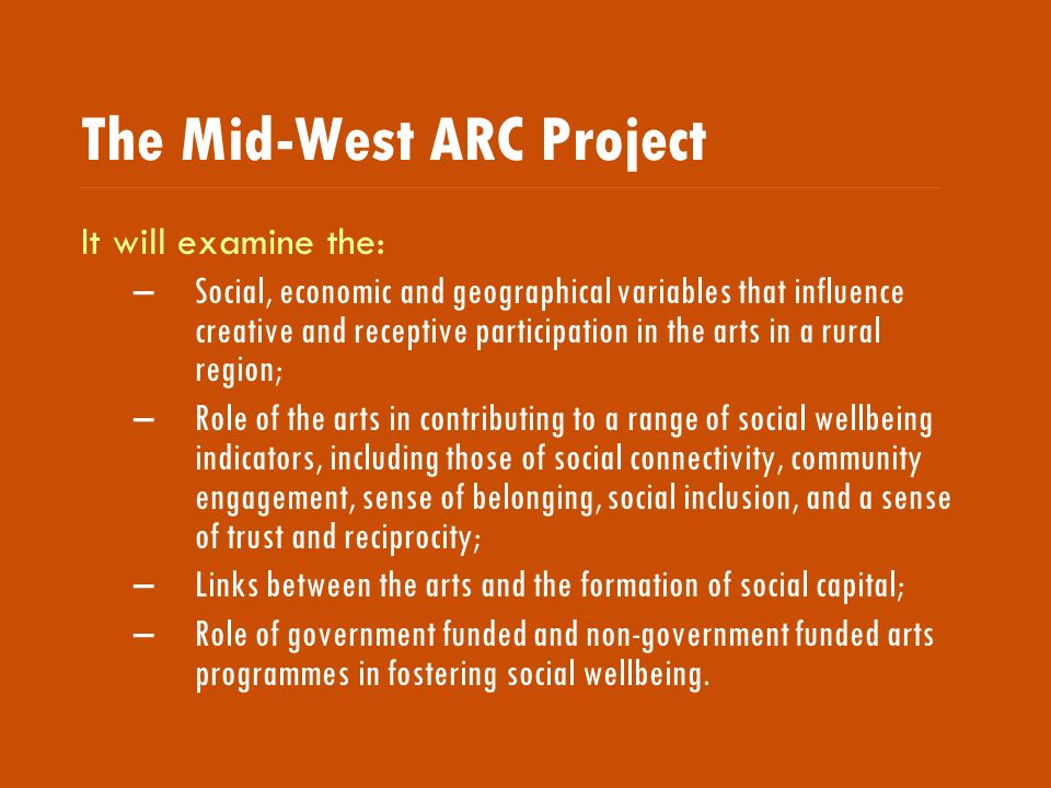 The Mid-West ARC Project It will examine the: –Social, economic and geographical variables that influence creative and receptive participation in the arts in a rural region; –Role of the arts in contributing to a range of social wellbeing indicators, including those of social connectivity, community engagement, sense of belonging, social inclusion, and a sense of trust and reciprocity; –Links between the arts and the formation of social capital; –Role of government funded and non-government funded arts programmes in fostering social wellbeing.
