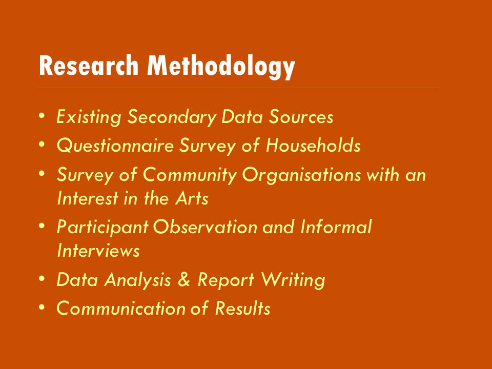 Research Methodology Existing Secondary Data Sources Questionnaire Survey of Households Survey of Community Organisations with an Interest in the Arts Participant Observation and Informal Interviews Data Analysis & Report Writing Communication of Results