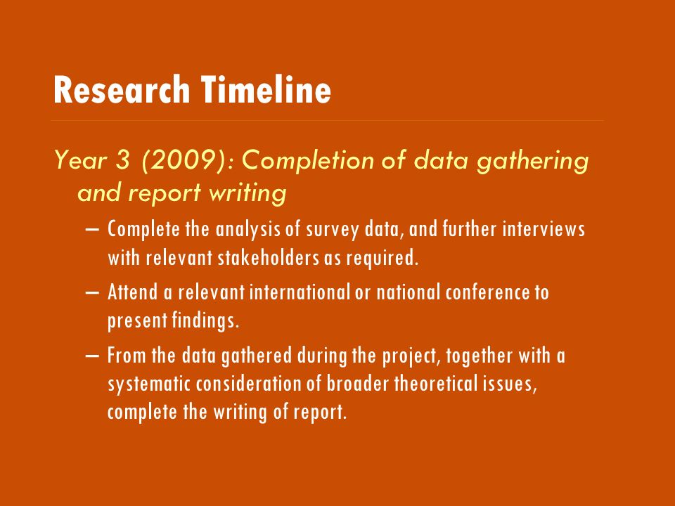 Research Timeline Year 3 (2009): Completion of data gathering and report writing –Complete the analysis of survey data, and further interviews with relevant stakeholders as required.