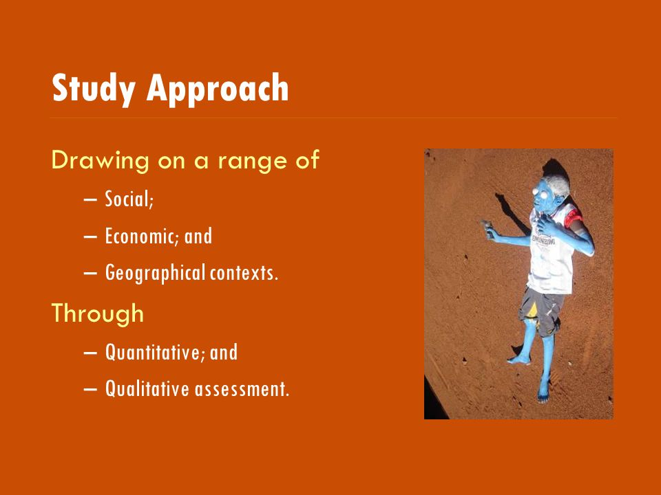 Study Approach Drawing on a range of –Social; –Economic; and –Geographical contexts.