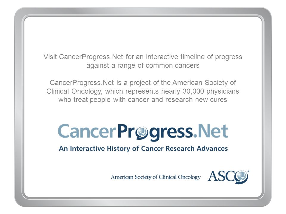 Visit CancerProgress.Net for an interactive timeline of progress against a range of common cancers CancerProgress.Net is a project of the American Soc