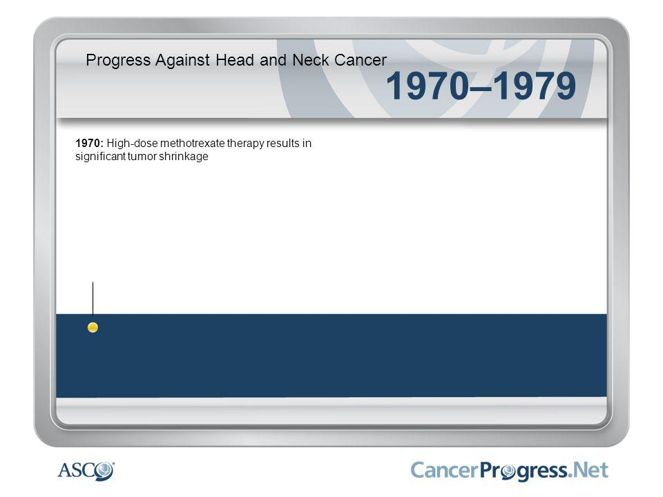Progress Against Head and Neck Cancer 1970–1979 1970: High-dose methotrexate therapy results in significant tumor shrinkage