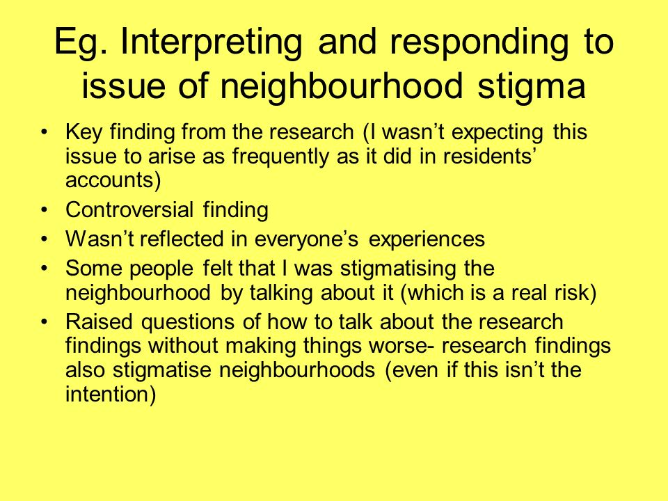 Eg. Interpreting and responding to issue of neighbourhood stigma Key finding from the research (I wasnt expecting this issue to arise as frequently as