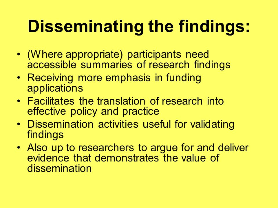 Disseminating the findings: (Where appropriate) participants need accessible summaries of research findings Receiving more emphasis in funding applications Facilitates the translation of research into effective policy and practice Dissemination activities useful for validating findings Also up to researchers to argue for and deliver evidence that demonstrates the value of dissemination