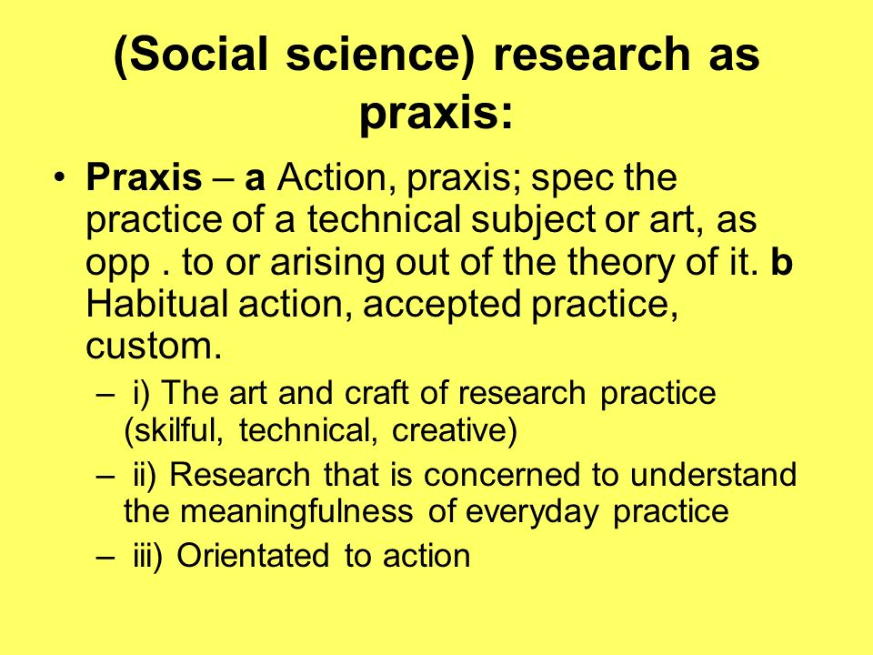 (Social science) research as praxis: Praxis – a Action, praxis; spec the practice of a technical subject or art, as opp.