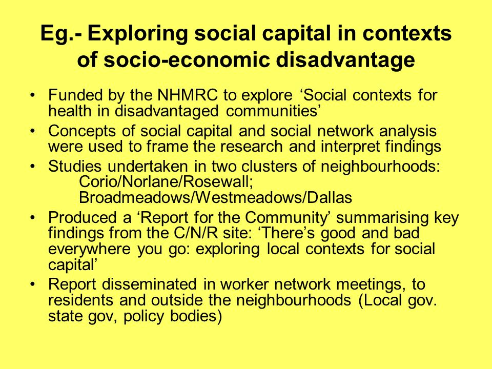Eg.- Exploring social capital in contexts of socio-economic disadvantage Funded by the NHMRC to explore Social contexts for health in disadvantaged communities Concepts of social capital and social network analysis were used to frame the research and interpret findings Studies undertaken in two clusters of neighbourhoods: Corio/Norlane/Rosewall; Broadmeadows/Westmeadows/Dallas Produced a Report for the Community summarising key findings from the C/N/R site: Theres good and bad everywhere you go: exploring local contexts for social capital Report disseminated in worker network meetings, to residents and outside the neighbourhoods (Local gov.