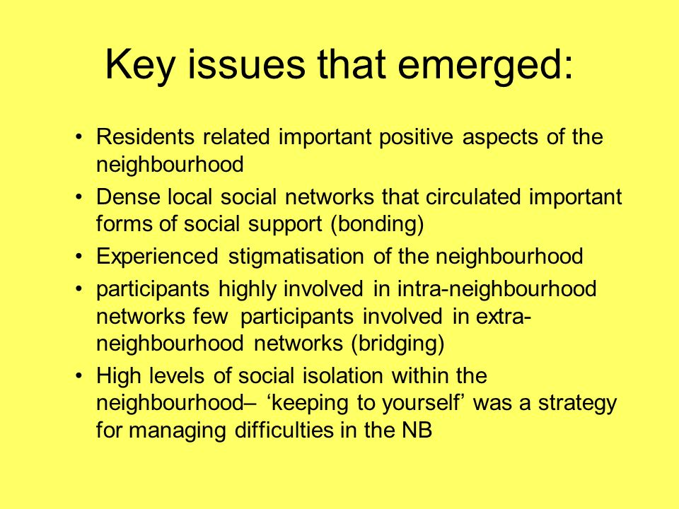 Key issues that emerged: Residents related important positive aspects of the neighbourhood Dense local social networks that circulated important forms of social support (bonding) Experienced stigmatisation of the neighbourhood participants highly involved in intra-neighbourhood networks few participants involved in extra- neighbourhood networks (bridging) High levels of social isolation within the neighbourhood– keeping to yourself was a strategy for managing difficulties in the NB