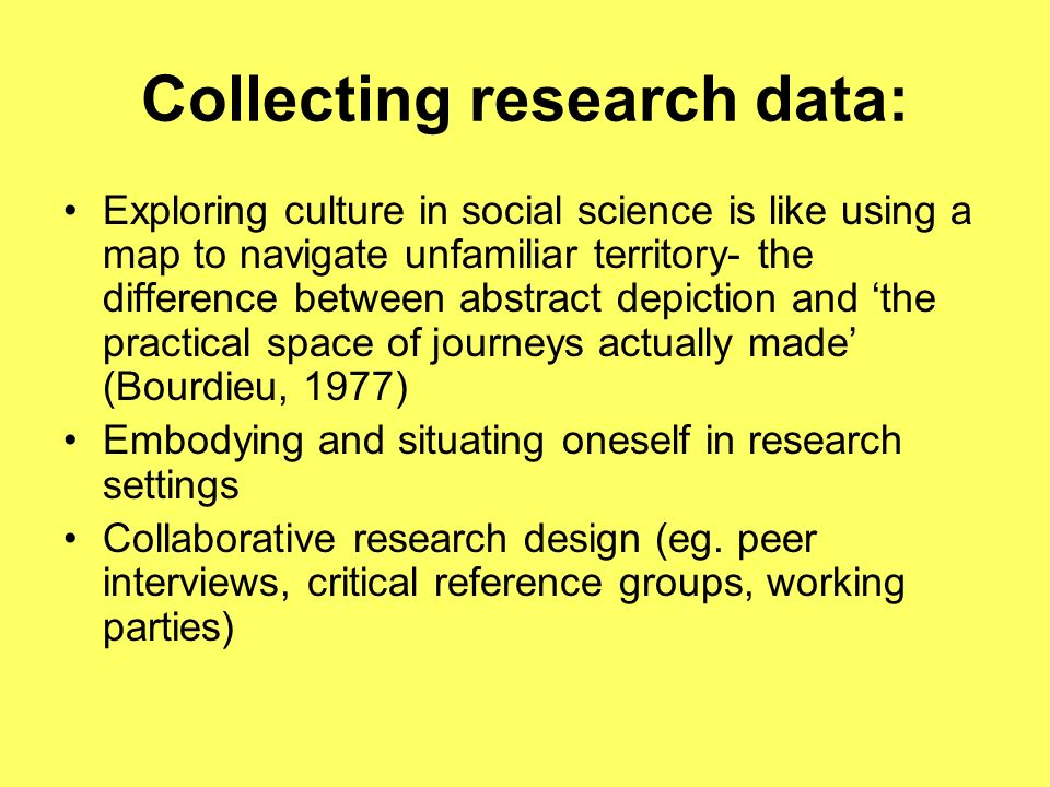 Collecting research data: Exploring culture in social science is like using a map to navigate unfamiliar territory- the difference between abstract depiction and the practical space of journeys actually made (Bourdieu, 1977) Embodying and situating oneself in research settings Collaborative research design (eg.