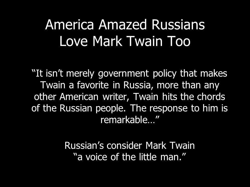 America Amazed Russians Love Mark Twain Too It isnt merely government policy that makes Twain a favorite in Russia, more than any other American writer, Twain hits the chords of the Russian people.