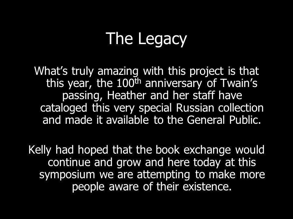 The Legacy Whats truly amazing with this project is that this year, the 100 th anniversary of Twains passing, Heather and her staff have cataloged this very special Russian collection and made it available to the General Public.