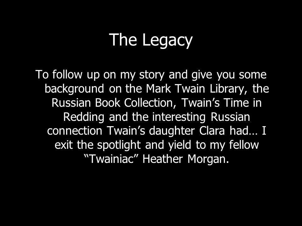 The Legacy To follow up on my story and give you some background on the Mark Twain Library, the Russian Book Collection, Twains Time in Redding and the interesting Russian connection Twains daughter Clara had… I exit the spotlight and yield to my fellow Twainiac Heather Morgan.