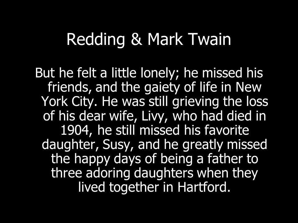 Redding & Mark Twain But he felt a little lonely; he missed his friends, and the gaiety of life in New York City.