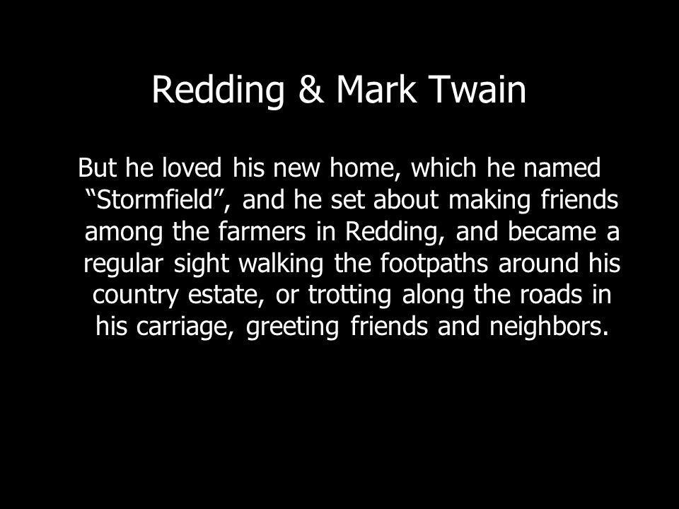 Redding & Mark Twain But he loved his new home, which he named Stormfield, and he set about making friends among the farmers in Redding, and became a regular sight walking the footpaths around his country estate, or trotting along the roads in his carriage, greeting friends and neighbors.
