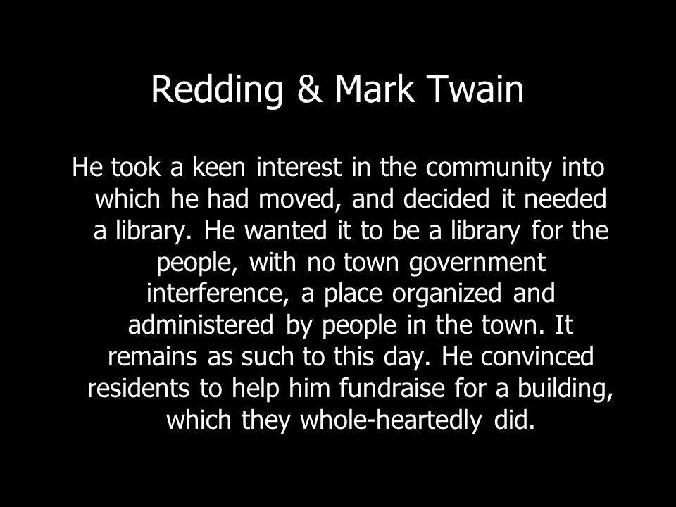 Redding & Mark Twain He took a keen interest in the community into which he had moved, and decided it needed a library.