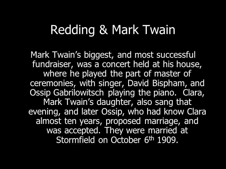 Redding & Mark Twain Mark Twains biggest, and most successful fundraiser, was a concert held at his house, where he played the part of master of ceremonies, with singer, David Bispham, and Ossip Gabrilowitsch playing the piano.