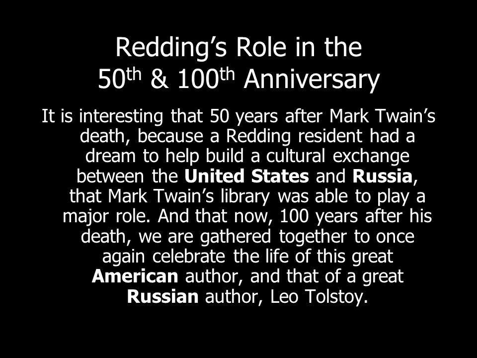 Reddings Role in the 50 th & 100 th Anniversary It is interesting that 50 years after Mark Twains death, because a Redding resident had a dream to help build a cultural exchange between the United States and Russia, that Mark Twains library was able to play a major role.