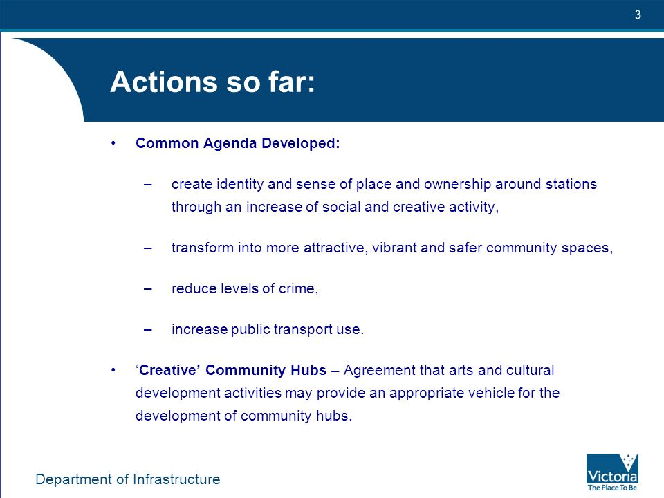 Department of Infrastructure 3 Actions so far: Common Agenda Developed: –create identity and sense of place and ownership around stations through an increase of social and creative activity, –transform into more attractive, vibrant and safer community spaces, –reduce levels of crime, –increase public transport use.