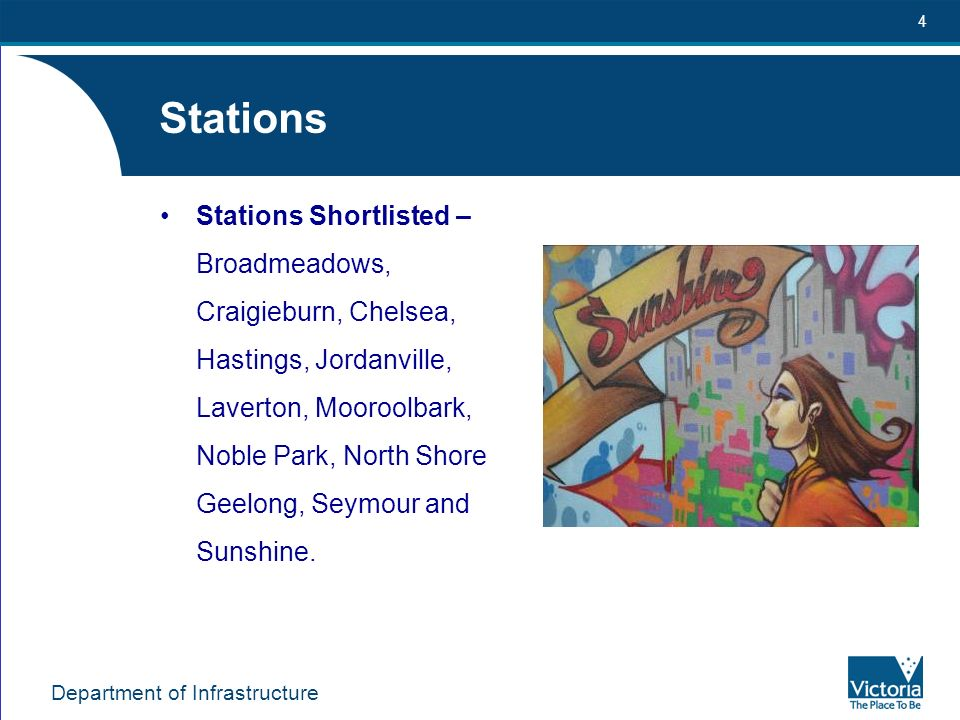 Department of Infrastructure 4 Stations Stations Shortlisted – Broadmeadows, Craigieburn, Chelsea, Hastings, Jordanville, Laverton, Mooroolbark, Noble Park, North Shore Geelong, Seymour and Sunshine.