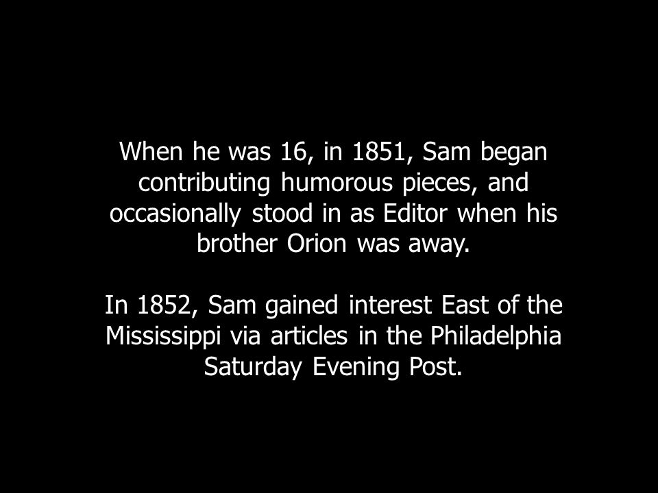 When he was 16, in 1851, Sam began contributing humorous pieces, and occasionally stood in as Editor when his brother Orion was away.
