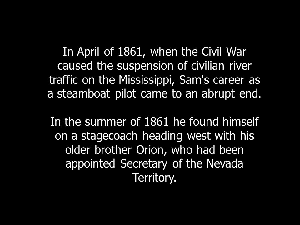 In April of 1861, when the Civil War caused the suspension of civilian river traffic on the Mississippi, Sam s career as a steamboat pilot came to an abrupt end.