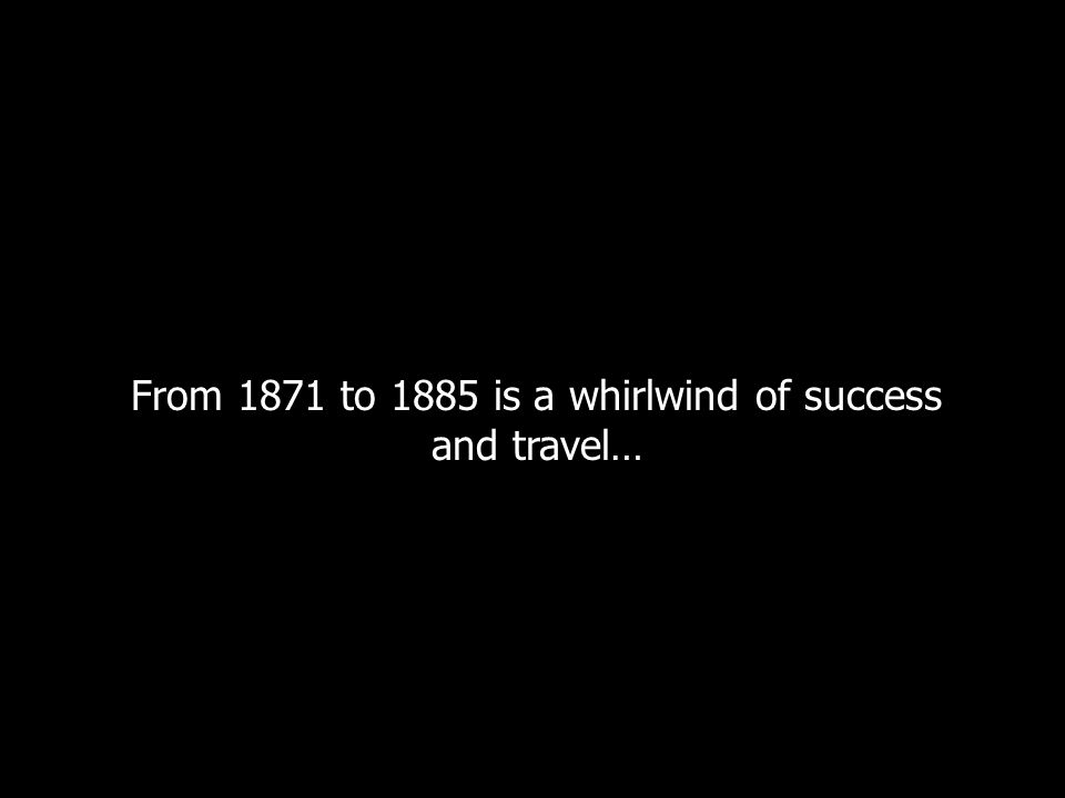 From 1871 to 1885 is a whirlwind of success and travel…