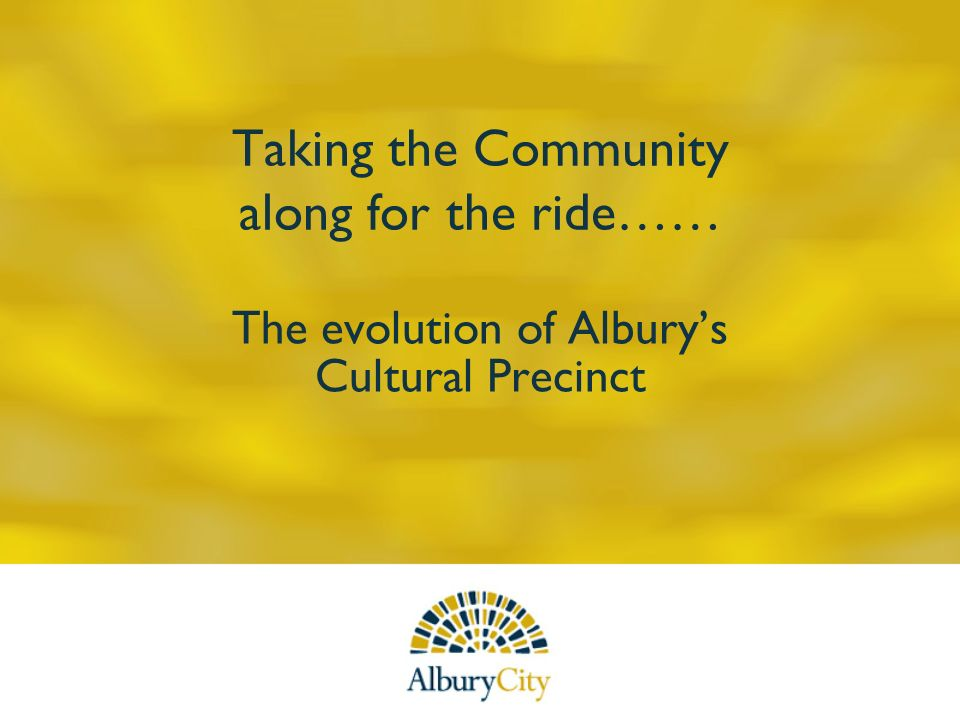 Taking the Community along for the ride…… The evolution of Alburys Cultural Precinct