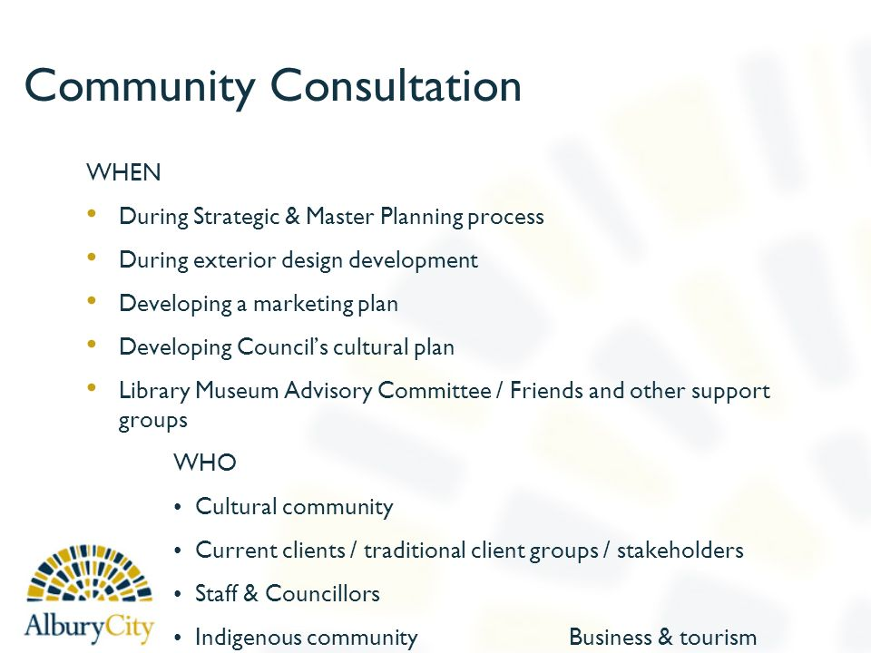 Community Consultation WHEN During Strategic & Master Planning process During exterior design development Developing a marketing plan Developing Councils cultural plan Library Museum Advisory Committee / Friends and other support groups WHO Cultural community Current clients / traditional client groups / stakeholders Staff & Councillors Indigenous community Business & tourism