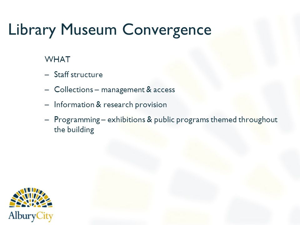Library Museum Convergence WHAT –Staff structure –Collections – management & access –Information & research provision –Programming – exhibitions & pub