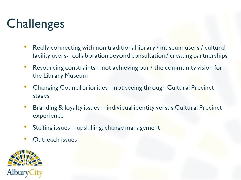 Challenges Really connecting with non traditional library / museum users / cultural facility users- collaboration beyond consultation / creating partnerships Resourcing constraints – not achieving our / the community vision for the Library Museum Changing Council priorities – not seeing through Cultural Precinct stages Branding & loyalty issues – individual identity versus Cultural Precinct experience Staffing issues – upskilling, change management Outreach issues