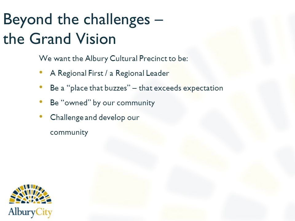 Beyond the challenges – the Grand Vision We want the Albury Cultural Precinct to be: A Regional First / a Regional Leader Be a place that buzzes – that exceeds expectation Be owned by our community Challenge and develop our community