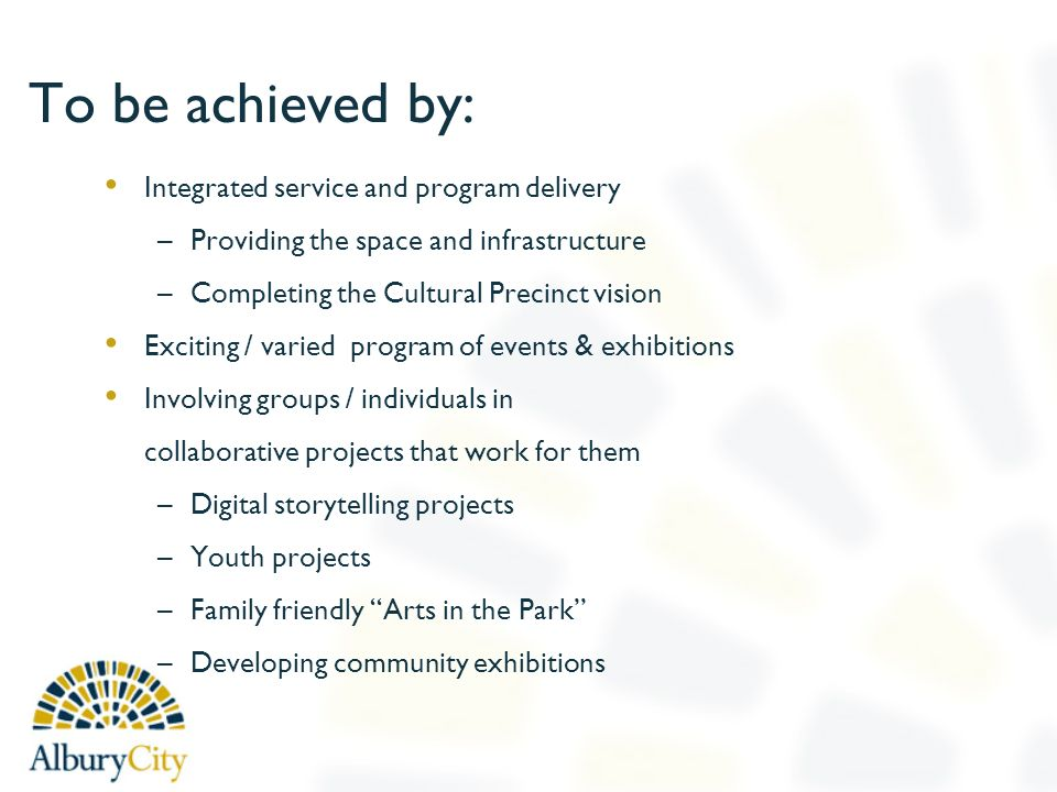To be achieved by: Integrated service and program delivery –Providing the space and infrastructure –Completing the Cultural Precinct vision Exciting / varied program of events & exhibitions Involving groups / individuals in collaborative projects that work for them –Digital storytelling projects –Youth projects –Family friendly Arts in the Park –Developing community exhibitions