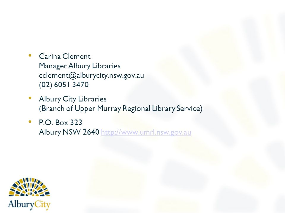 Carina Clement Manager Albury Libraries (02) Albury City Libraries (Branch of Upper Murray Regional Library Service) P.O.