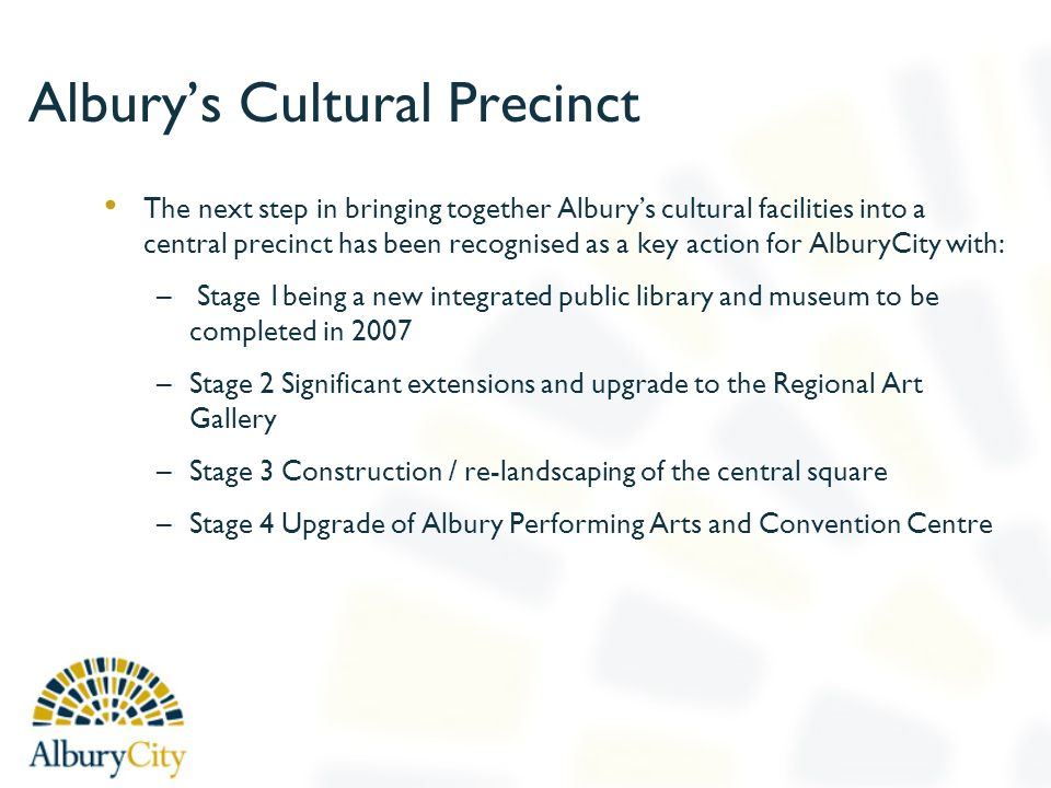 Alburys Cultural Precinct The next step in bringing together Alburys cultural facilities into a central precinct has been recognised as a key action for AlburyCity with: – Stage 1being a new integrated public library and museum to be completed in 2007 –Stage 2 Significant extensions and upgrade to the Regional Art Gallery –Stage 3 Construction / re-landscaping of the central square –Stage 4 Upgrade of Albury Performing Arts and Convention Centre