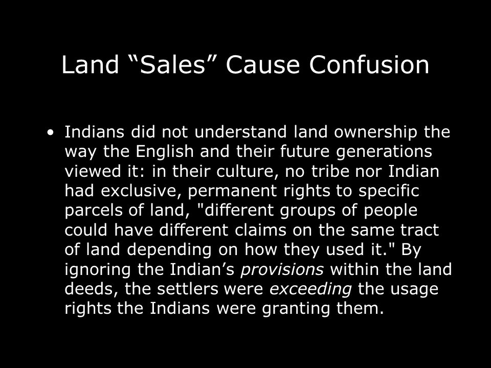 Land Sales Cause Confusion Indians did not understand land ownership the way the English and their future generations viewed it: in their culture, no tribe nor Indian had exclusive, permanent rights to specific parcels of land, different groups of people could have different claims on the same tract of land depending on how they used it. By ignoring the Indians provisions within the land deeds, the settlers were exceeding the usage rights the Indians were granting them.