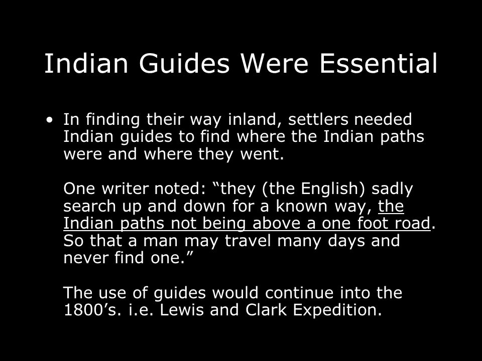Indian Guides Were Essential In finding their way inland, settlers needed Indian guides to find where the Indian paths were and where they went.